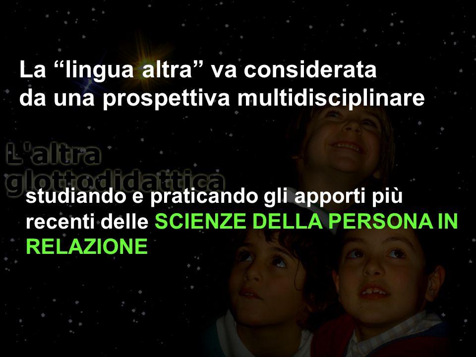 La lingua altra va considerata da una prospettiva multidisciplinare studiando e praticando gli apporti più recenti delle SCIENZE DELLA PERSONA IN RELAZIONE