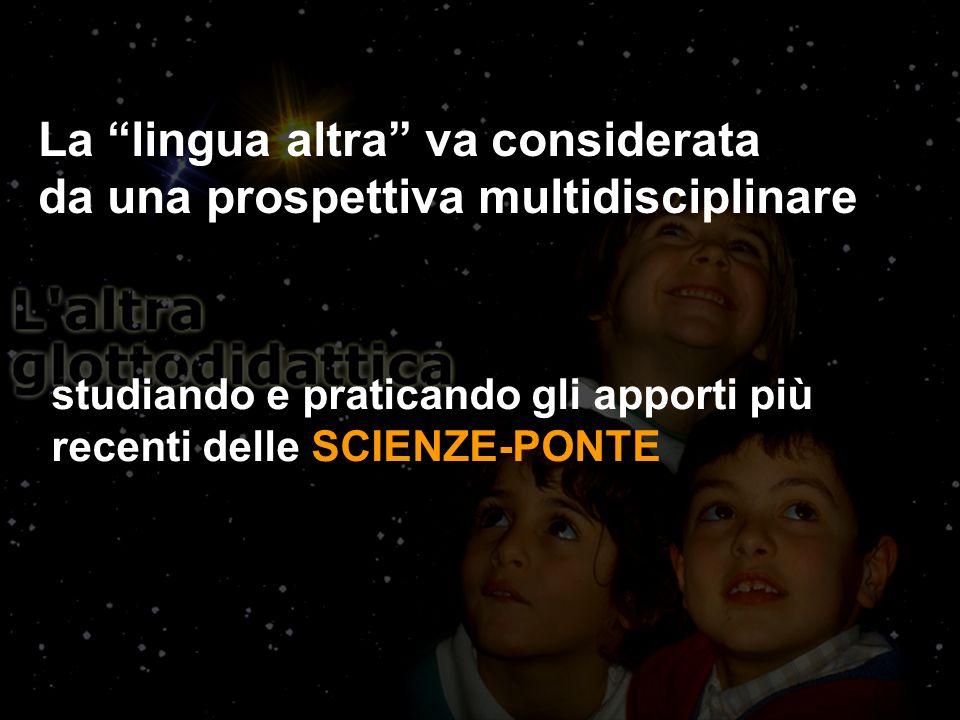 La lingua altra va considerata da una prospettiva multidisciplinare studiando e praticando gli apporti più recenti delle SCIENZE-PONTE