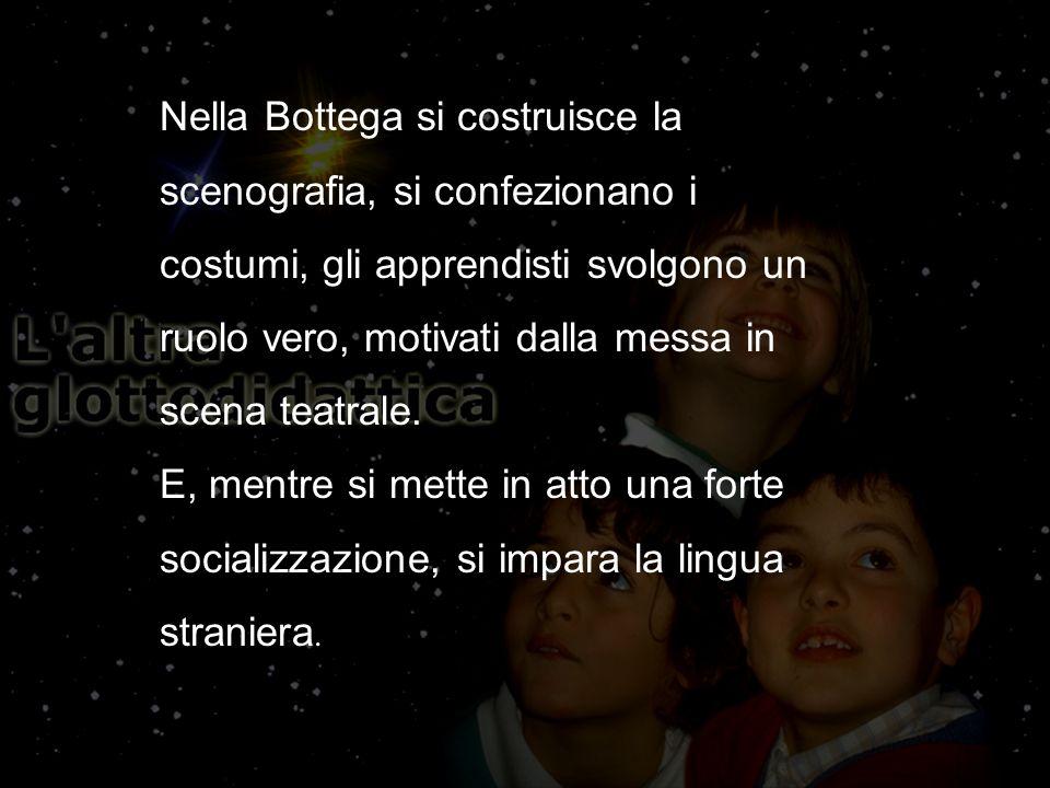 Nella Bottega si costruisce la scenografia, si confezionano i costumi, gli apprendisti svolgono un ruolo vero, motivati dalla messa in scena teatrale.