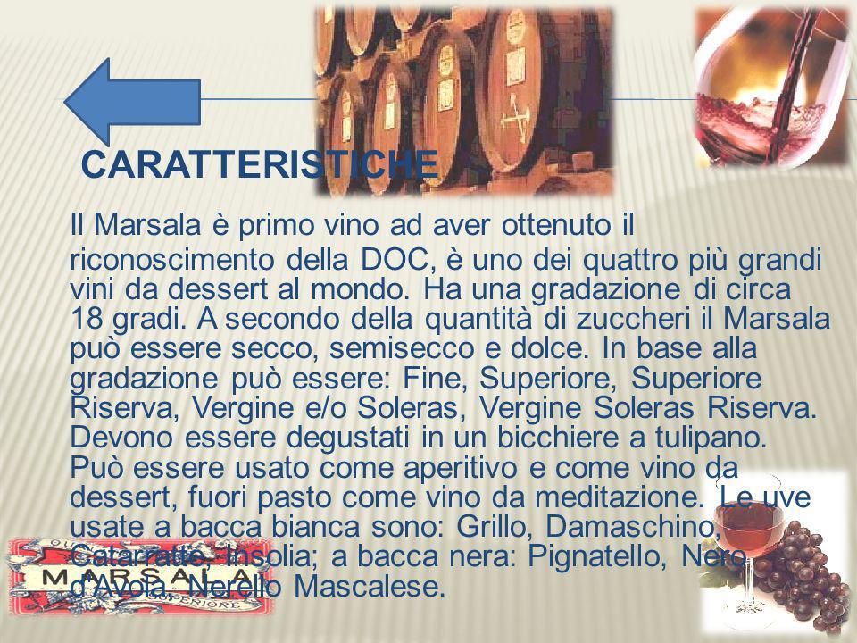 CARATTERISTICHE Il Marsala è primo vino ad aver ottenuto il riconoscimento della DOC, è uno dei quattro più grandi vini da dessert al mondo. Ha una gr