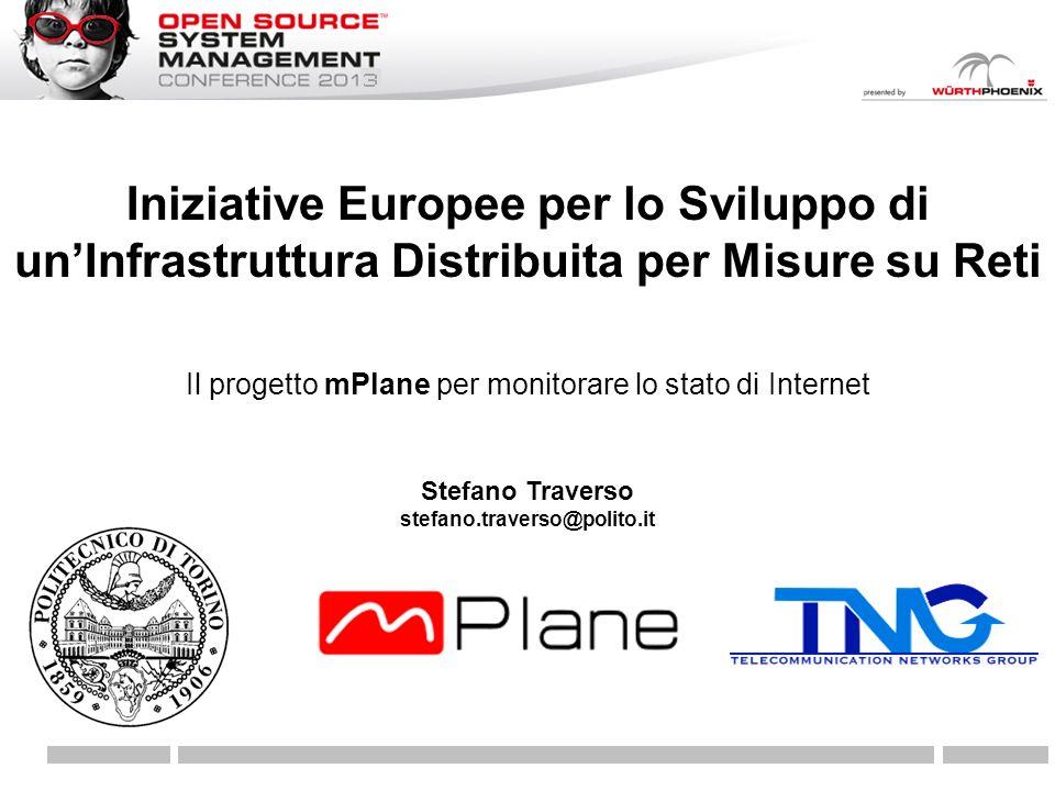 Il progetto mPlane per monitorare lo stato di Internet Iniziative Europee per lo Sviluppo di unInfrastruttura Distribuita per Misure su Reti Stefano Traverso stefano.traverso@polito.it