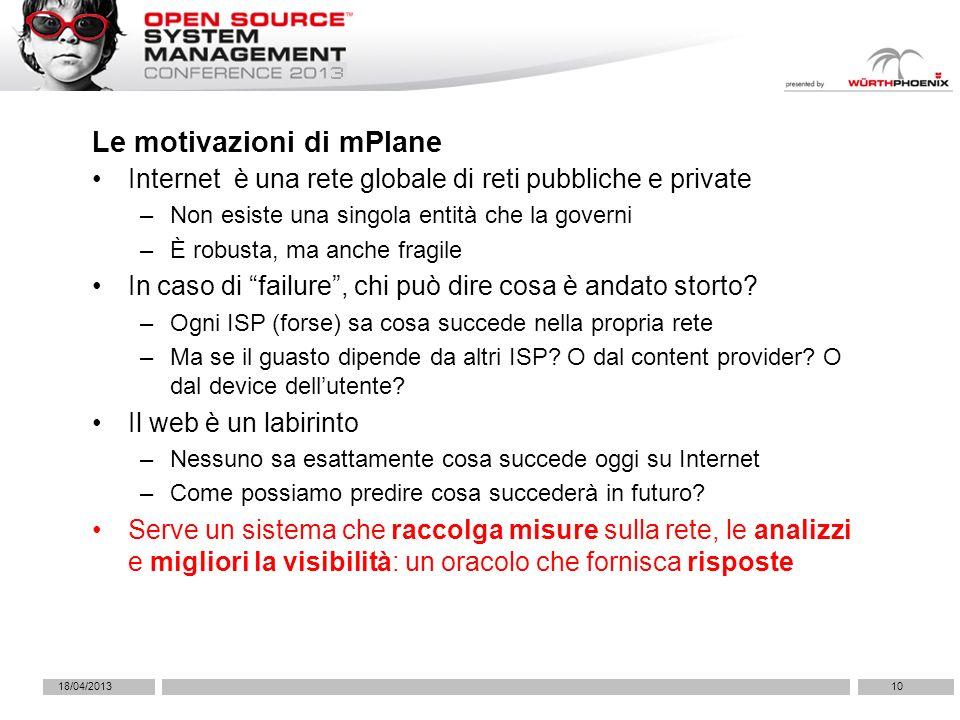 18/04/201310 Le motivazioni di mPlane Internet è una rete globale di reti pubbliche e private –Non esiste una singola entità che la governi –È robusta, ma anche fragile In caso di failure, chi può dire cosa è andato storto.