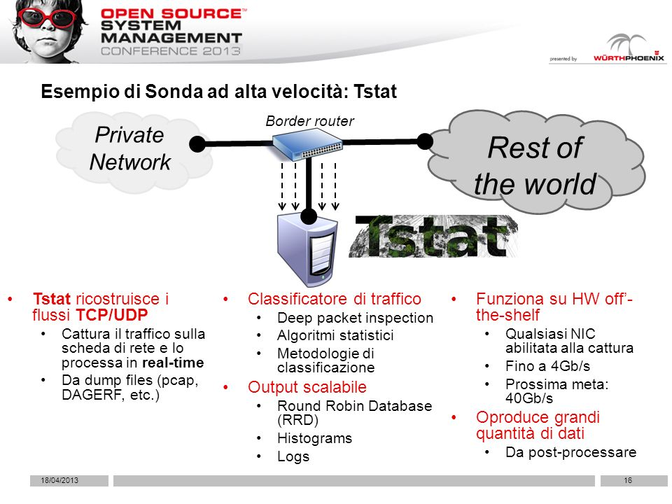 18/04/201316 Esempio di Sonda ad alta velocità: Tstat Classificatore di traffico Deep packet inspection Algoritmi statistici Metodologie di classificazione Output scalabile Round Robin Database (RRD) Histograms Logs Private Network Rest of the world Border router Tstat ricostruisce i flussi TCP/UDP Cattura il traffico sulla scheda di rete e lo processa in real-time Da dump files (pcap, DAGERF, etc.) Funziona su HW off- the-shelf Qualsiasi NIC abilitata alla cattura Fino a 4Gb/s Prossima meta: 40Gb/s Oproduce grandi quantità di dati Da post-processare