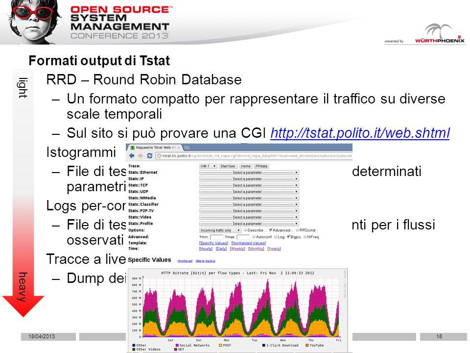 RRD – Round Robin Database –Un formato compatto per rappresentare il traffico su diverse scale temporali –Sul sito si può provare una CGI http://tstat.polito.it/web.shtmlhttp://tstat.polito.it/web.shtml Istogrammi –File di testo che riportano le distribuzioni per determinati parametri Logs per-connessione –File di testo che riportano le misure più rilevanti per i flussi osservati Tracce a livello pacchetto –Dump dei pacchetti in files pcap Formati output di Tstat light heavy 18/04/201318