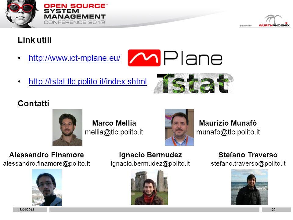 http://www.ict-mplane.eu/ http://tstat.tlc.polito.it/index.shtml 18/04/201322 Link utili Contatti Marco Mellia mellia@tlc.polito.it Maurizio Munafò munafo@tlc.polito.it Alessandro Finamore alessandro.finamore@polito.it Stefano Traverso stefano.traverso@polito.it Ignacio Bermudez ignacio.bermudez@polito.it