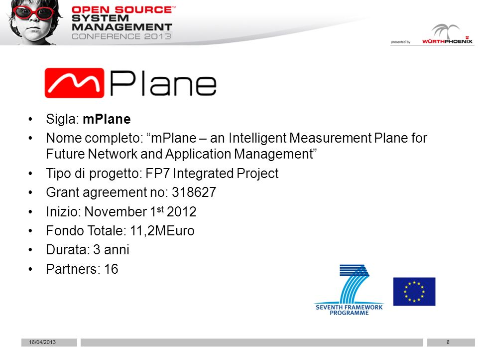 18/04/20138 Sigla: mPlane Nome completo: mPlane – an Intelligent Measurement Plane for Future Network and Application Management Tipo di progetto: FP7 Integrated Project Grant agreement no: 318627 Inizio: November 1 st 2012 Fondo Totale: 11,2MEuro Durata: 3 anni Partners: 16