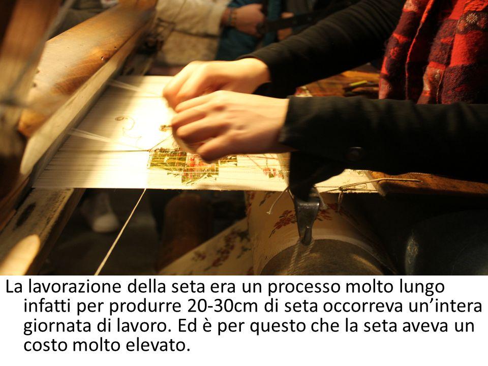 La lavorazione della seta era un processo molto lungo infatti per produrre 20-30cm di seta occorreva unintera giornata di lavoro. Ed è per questo che