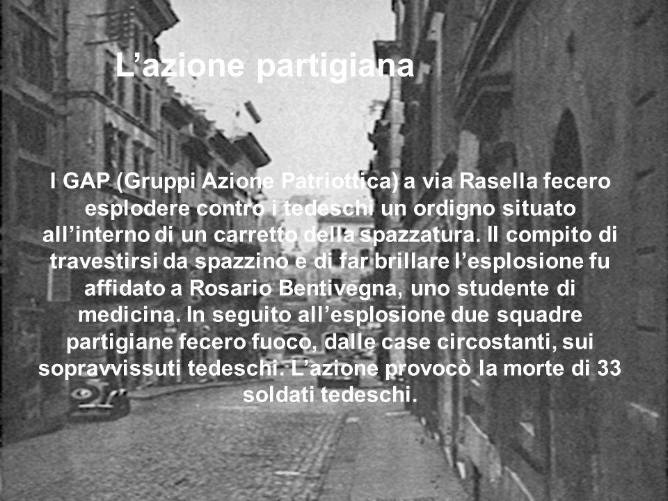 Lazione partigiana I GAP (Gruppi Azione Patriottica) a via Rasella fecero esplodere contro i tedeschi un ordigno situato allinterno di un carretto del