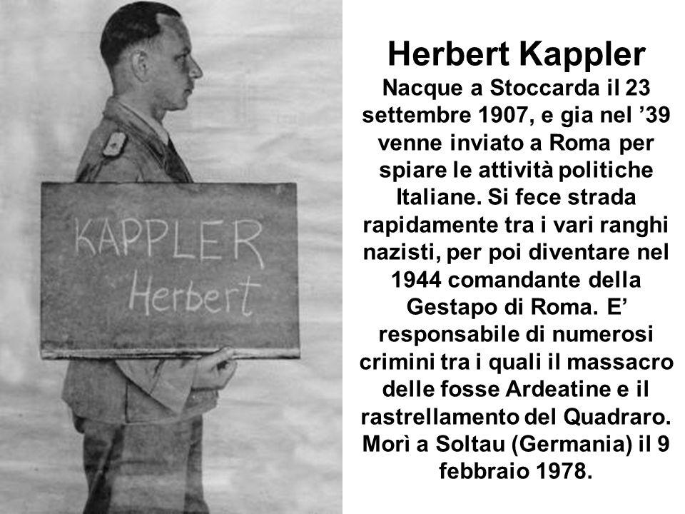 Herbert Kappler Nacque a Stoccarda il 23 settembre 1907, e gia nel 39 venne inviato a Roma per spiare le attività politiche Italiane. Si fece strada r