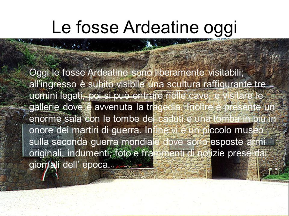 Le fosse Ardeatine oggi Oggi le fosse Ardeatine sono liberamente visitabili; allingresso è subito visibile una scultura raffigurante tre uomini legati