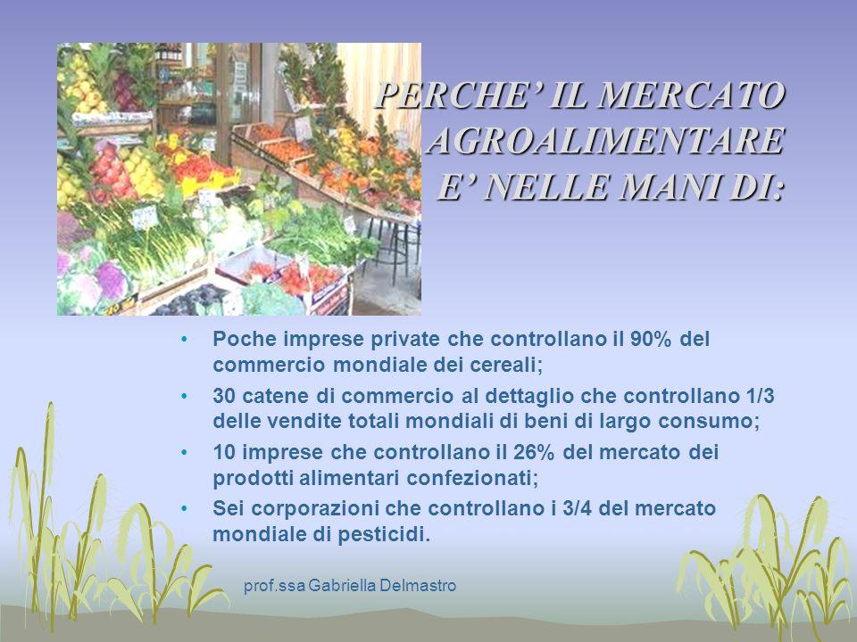 PERCHE IL MERCATO AGROALIMENTARE E NELLE MANI DI: Poche imprese private che controllano il 90% del commercio mondiale dei cereali; 30 catene di commercio al dettaglio che controllano 1/3 delle vendite totali mondiali di beni di largo consumo; 10 imprese che controllano il 26% del mercato dei prodotti alimentari confezionati; Sei corporazioni che controllano i 3/4 del mercato mondiale di pesticidi.