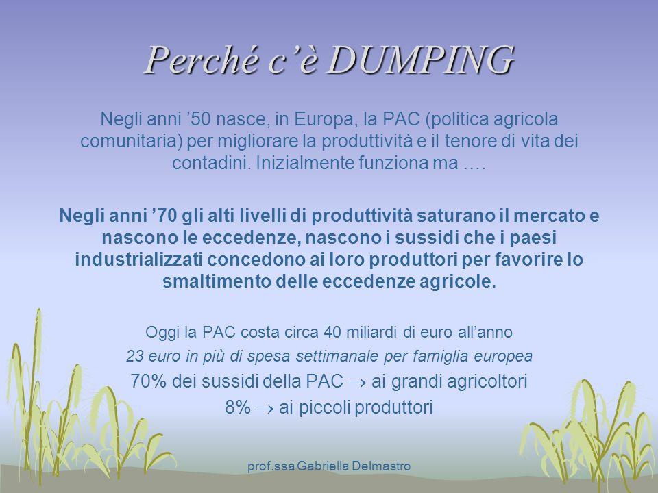 Perché cè DUMPING Negli anni 50 nasce, in Europa, la PAC (politica agricola comunitaria) per migliorare la produttività e il tenore di vita dei contadini.