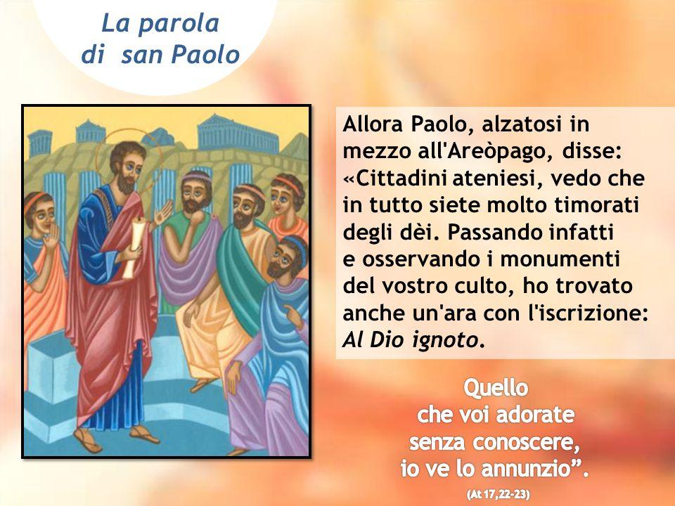 La parola di san Paolo Allora Paolo, alzatosi in mezzo all'Areòpago, disse: «Cittadini ateniesi, vedo che in tutto siete molto timorati degli dèi. Pas