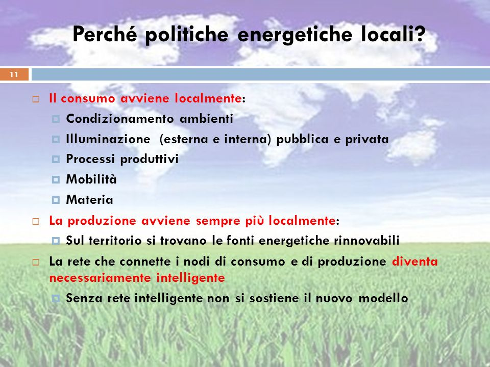Perché politiche energetiche locali? Il consumo avviene localmente: Condizionamento ambienti Illuminazione (esterna e interna) pubblica e privata Proc