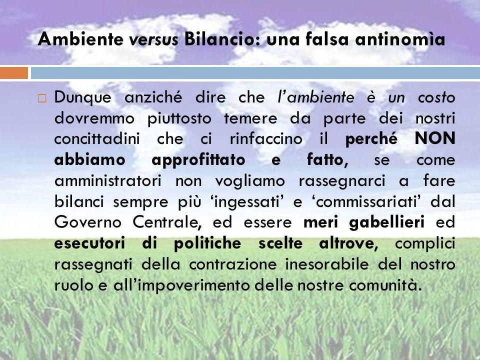 Ambiente versus Bilancio: una falsa antinomìa Dunque anziché dire che lambiente è un costo dovremmo piuttosto temere da parte dei nostri concittadini