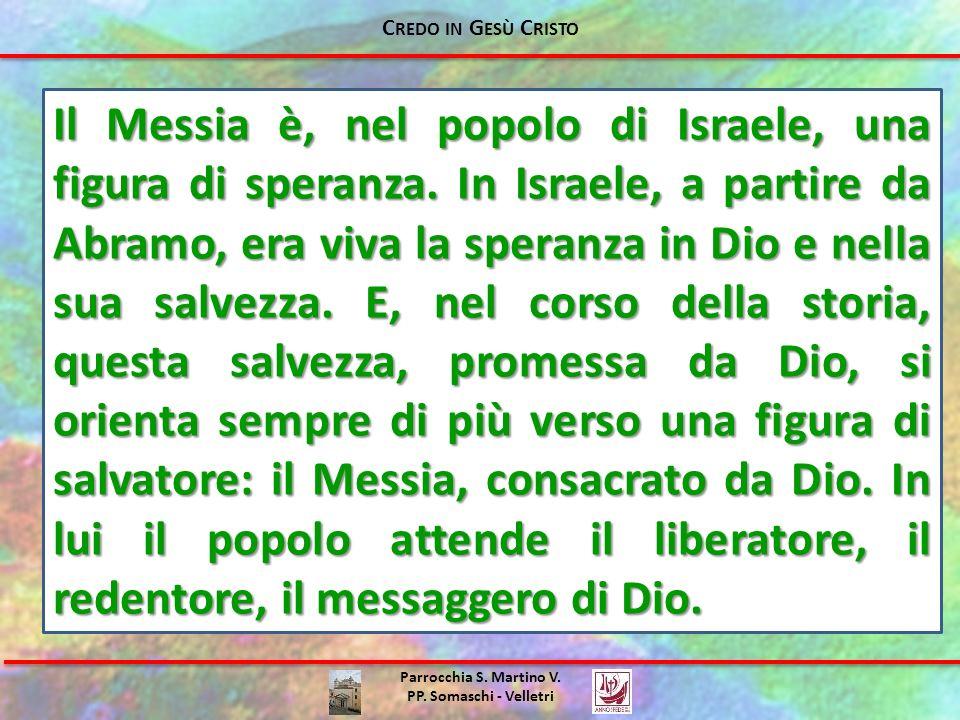 Parrocchia S. Martino V. PP. Somaschi - Velletri Il Messia è, nel popolo di Israele, una figura di speranza. In Israele, a partire da Abramo, era viva