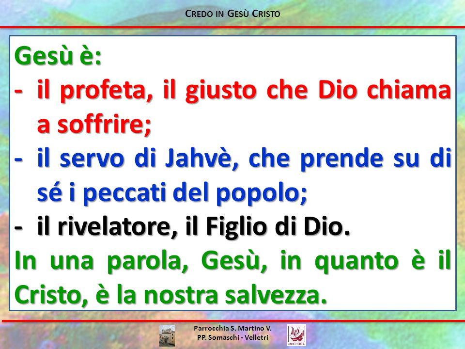 Parrocchia S. Martino V. PP. Somaschi - Velletri Gesù è: -il profeta, il giusto che Dio chiama a soffrire; -il servo di Jahvè, che prende su di sé i p