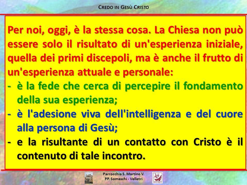 Parrocchia S. Martino V. PP. Somaschi - Velletri Per noi, oggi, è la stessa cosa. La Chiesa non può essere solo il risultato di un'esperienza iniziale