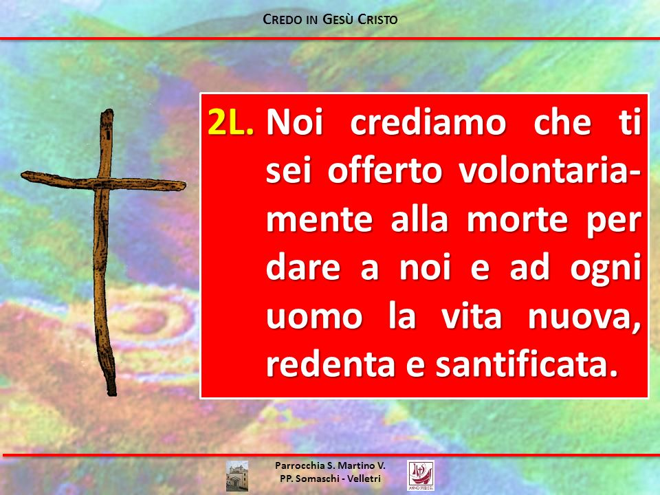 Parrocchia S. Martino V. PP. Somaschi - Velletri 2L.Noi crediamo che ti sei offerto volontaria- mente alla morte per dare a noi e ad ogni uomo la vita