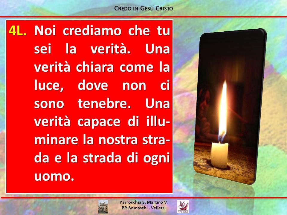 Parrocchia S. Martino V. PP. Somaschi - Velletri 4L.Noi crediamo che tu sei la verità. Una verità chiara come la luce, dove non ci sono tenebre. Una v