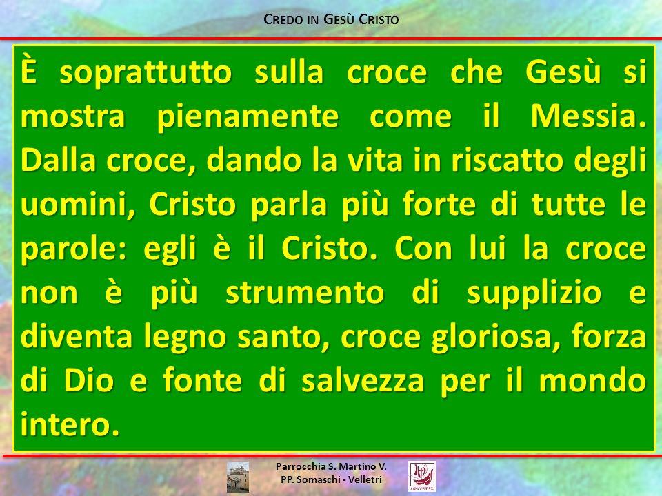 Parrocchia S. Martino V. PP. Somaschi - Velletri È soprattutto sulla croce che Gesù si mostra pienamente come il Messia. Dalla croce, dando la vita in