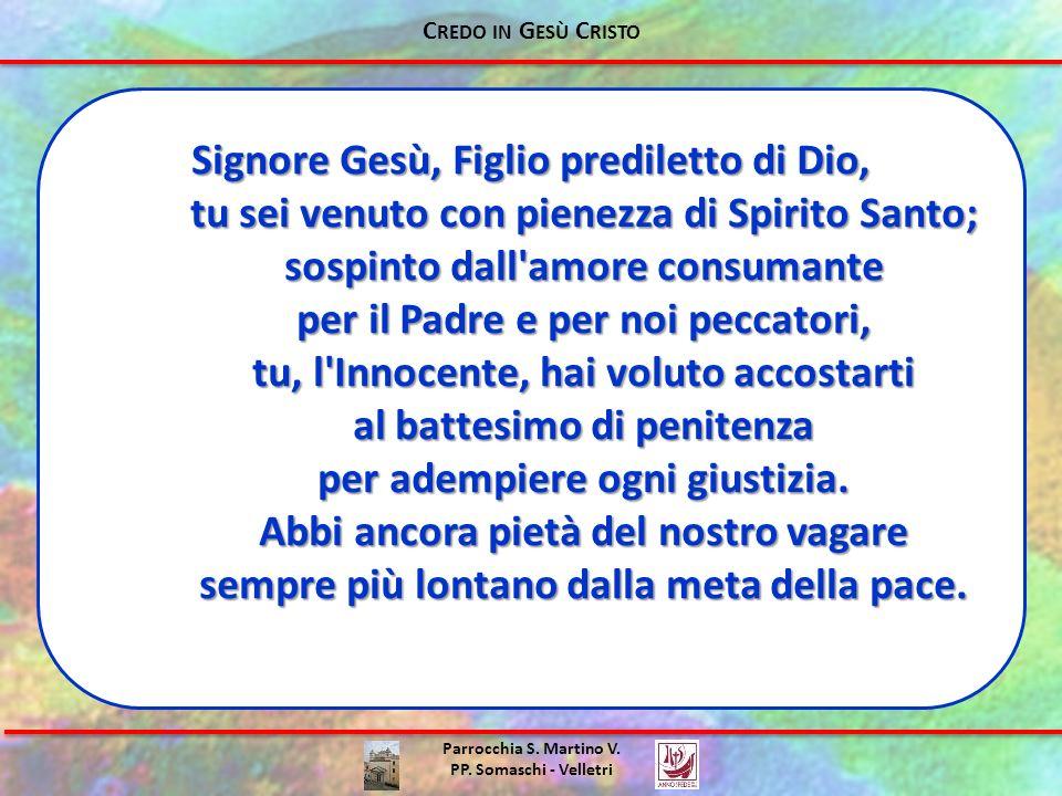 Parrocchia S. Martino V. PP. Somaschi - Velletri Signore Gesù, Figlio prediletto di Dio, tu sei venuto con pienezza di Spirito Santo; sospinto dall'am