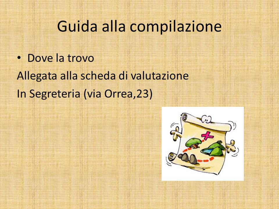 Guida alla compilazione Dove la trovo Allegata alla scheda di valutazione In Segreteria (via Orrea,23)