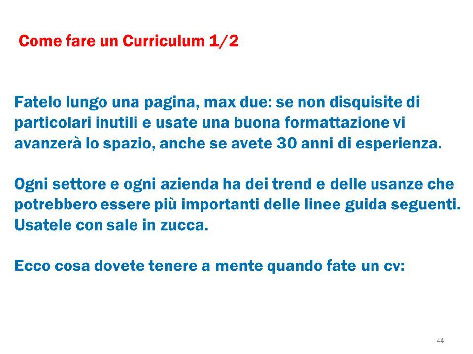 44 Come fare un Curriculum 1/2 Fatelo lungo una pagina, max due: se non disquisite di particolari inutili e usate una buona formattazione vi avanzerà