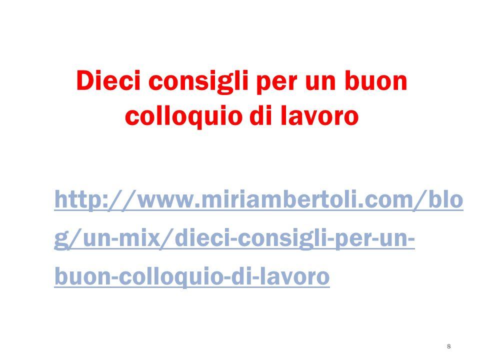 8 Dieci consigli per un buon colloquio di lavoro http://www.miriambertoli.com/blo g/un-mix/dieci-consigli-per-un- buon-colloquio-di-lavoro