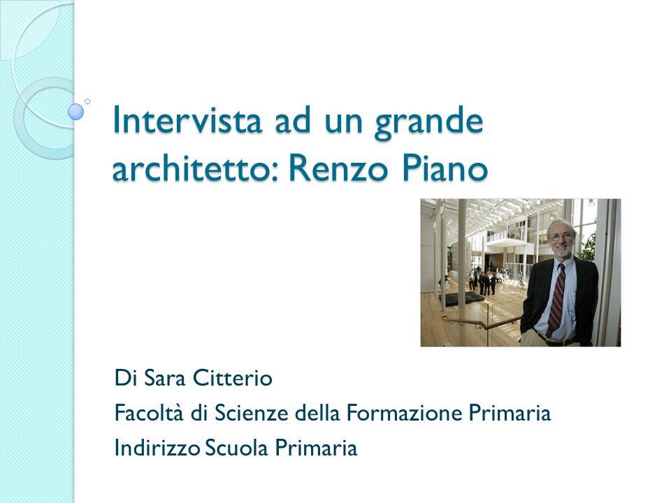 Intervista ad un grande architetto: Renzo Piano Di Sara Citterio Facoltà di Scienze della Formazione Primaria Indirizzo Scuola Primaria