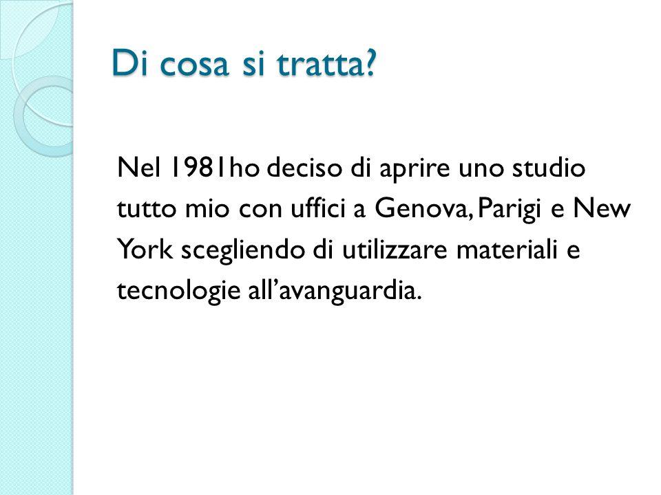 Di cosa si tratta? Nel 1981ho deciso di aprire uno studio tutto mio con uffici a Genova, Parigi e New York scegliendo di utilizzare materiali e tecnol