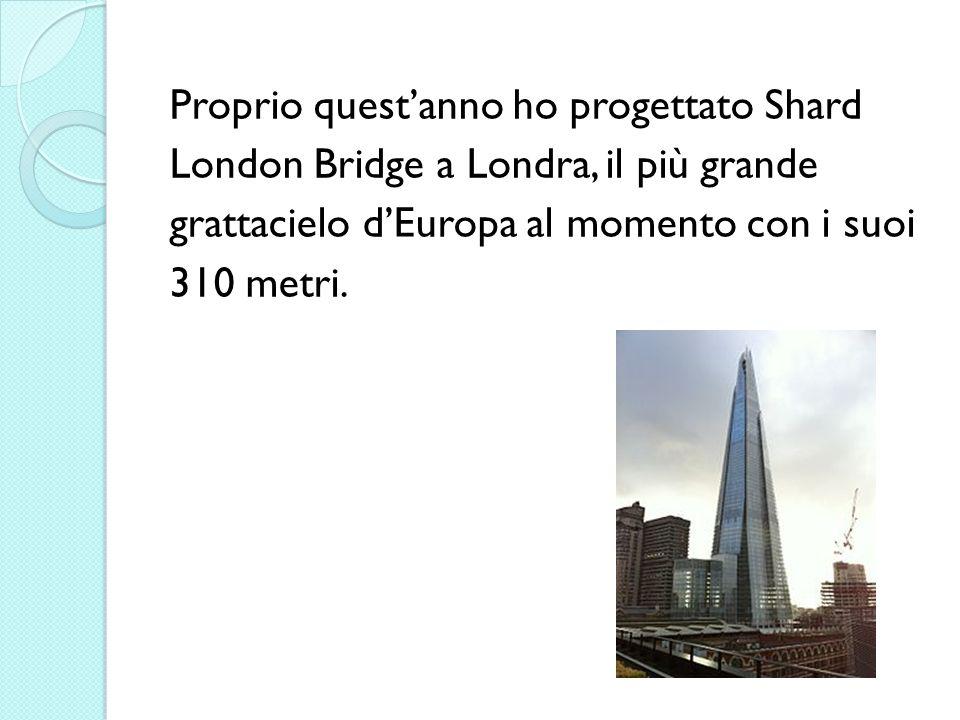 Proprio questanno ho progettato Shard London Bridge a Londra, il più grande grattacielo dEuropa al momento con i suoi 310 metri.