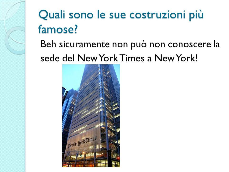 Quali sono le sue costruzioni più famose? Beh sicuramente non può non conoscere la sede del New York Times a New York!
