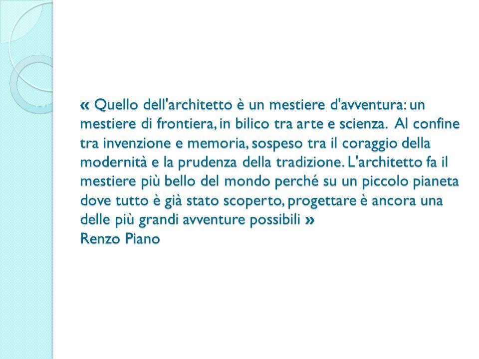 « Quello dell'architetto è un mestiere d'avventura: un mestiere di frontiera, in bilico tra arte e scienza. Al confine tra invenzione e memoria, sospe