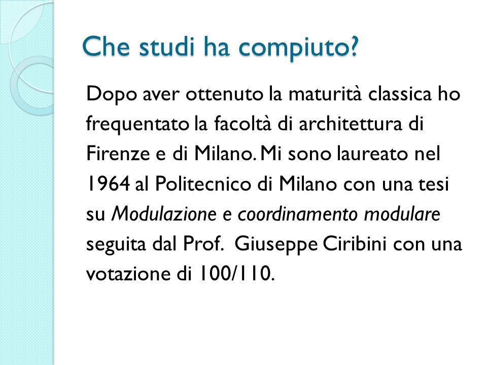 Che studi ha compiuto? Dopo aver ottenuto la maturità classica ho frequentato la facoltà di architettura di Firenze e di Milano. Mi sono laureato nel