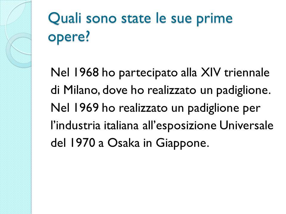 Quali sono state le sue prime opere? Nel 1968 ho partecipato alla XIV triennale di Milano, dove ho realizzato un padiglione. Nel 1969 ho realizzato un