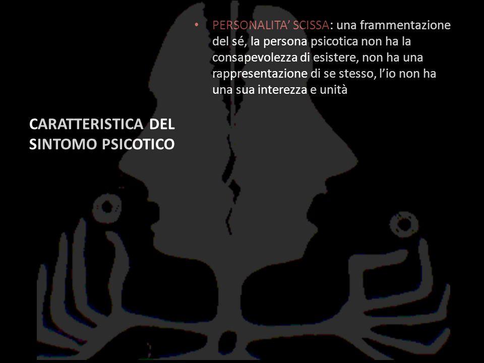 CARATTERISTICA DEL SINTOMO PSICOTICO PERSONALITA SCISSA: una frammentazione del sé, la persona psicotica non ha la consapevolezza di esistere, non ha