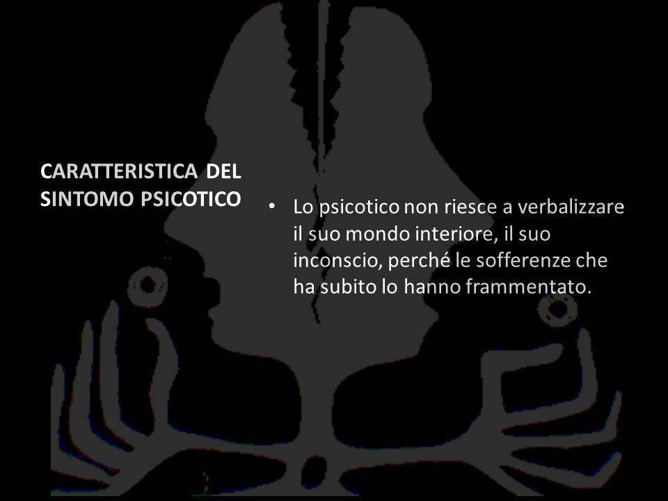 CARATTERISTICA DEL SINTOMO PSICOTICO Lo psicotico non riesce a verbalizzare il suo mondo interiore, il suo inconscio, perché le sofferenze che ha subi