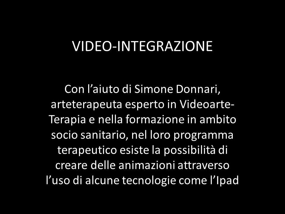 VIDEO-INTEGRAZIONE Con laiuto di Simone Donnari, arteterapeuta esperto in Videoarte- Terapia e nella formazione in ambito socio sanitario, nel loro pr