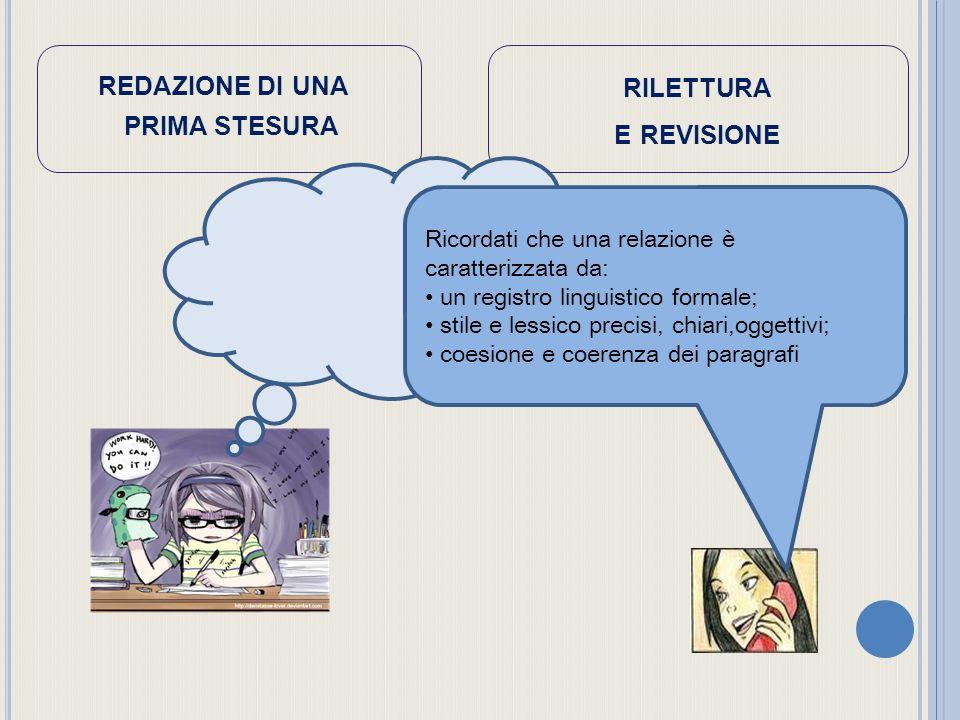 REDAZIONE DI UNA PRIMA STESURA RILETTURA E REVISIONE Ricordati che una relazione è caratterizzata da: un registro linguistico formale; stile e lessico precisi, chiari,oggettivi; coesione e coerenza dei paragrafi