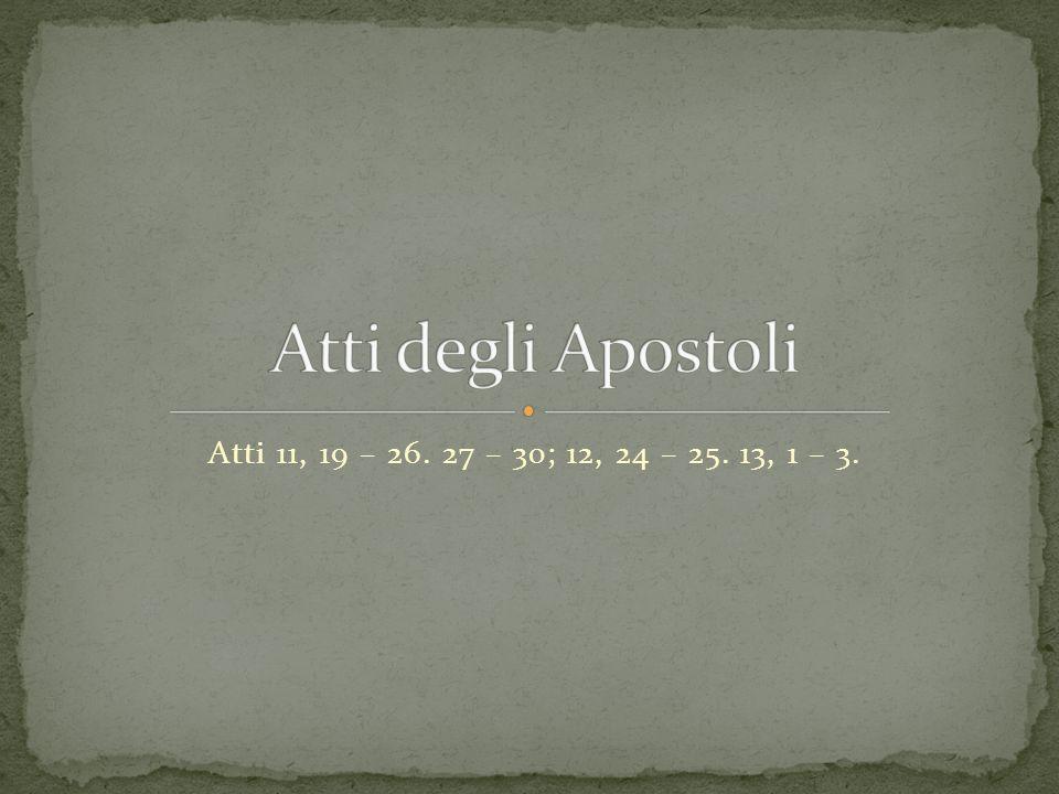 Atti 11, 19 – 26. 27 – 30; 12, 24 – 25. 13, 1 – 3.