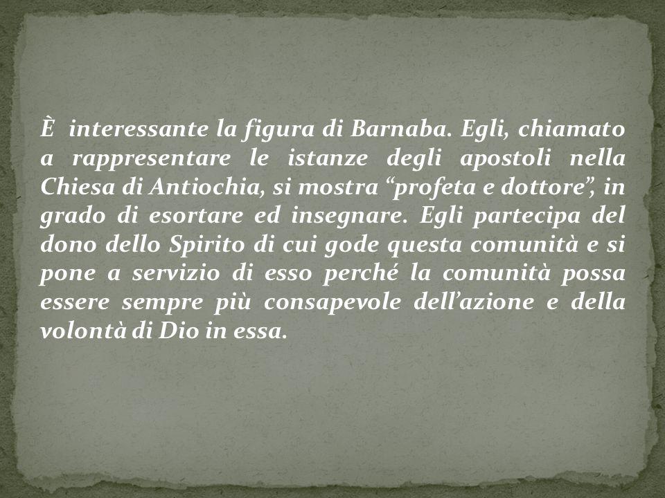 È interessante la figura di Barnaba. Egli, chiamato a rappresentare le istanze degli apostoli nella Chiesa di Antiochia, si mostra profeta e dottore,