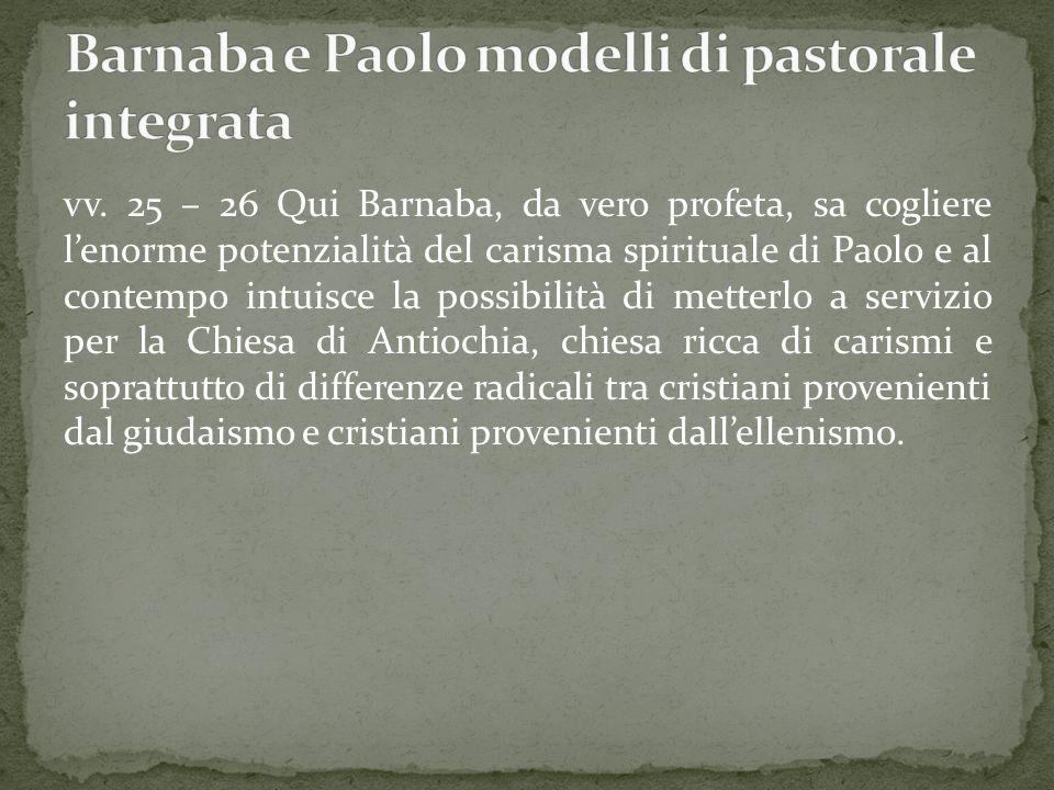 vv. 25 – 26 Qui Barnaba, da vero profeta, sa cogliere lenorme potenzialità del carisma spirituale di Paolo e al contempo intuisce la possibilità di me