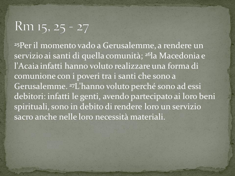 25 Per il momento vado a Gerusalemme, a rendere un servizio ai santi di quella comunità; 26 la Macedonia e l'Acaia infatti hanno voluto realizzare una