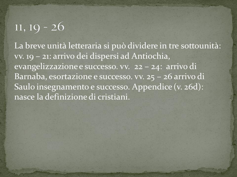 La breve unità letteraria si può dividere in tre sottounità: vv. 19 – 21: arrivo dei dispersi ad Antiochia, evangelizzazione e successo. vv. 22 – 24: