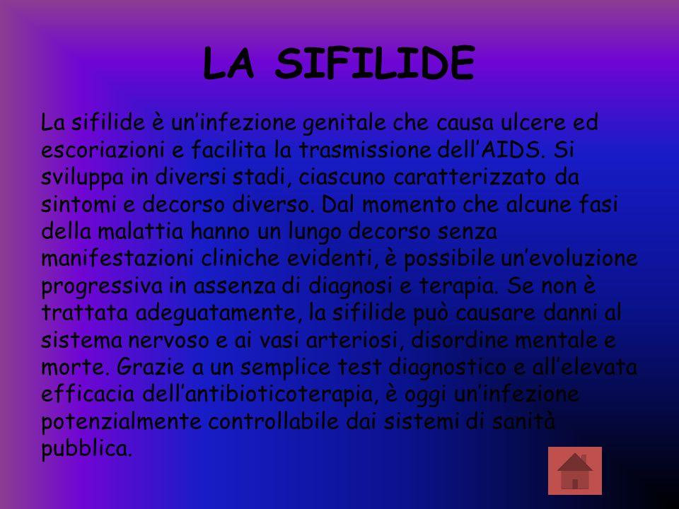 LA SIFILIDE La sifilide è uninfezione genitale che causa ulcere ed escoriazioni e facilita la trasmissione dellAIDS. Si sviluppa in diversi stadi, cia