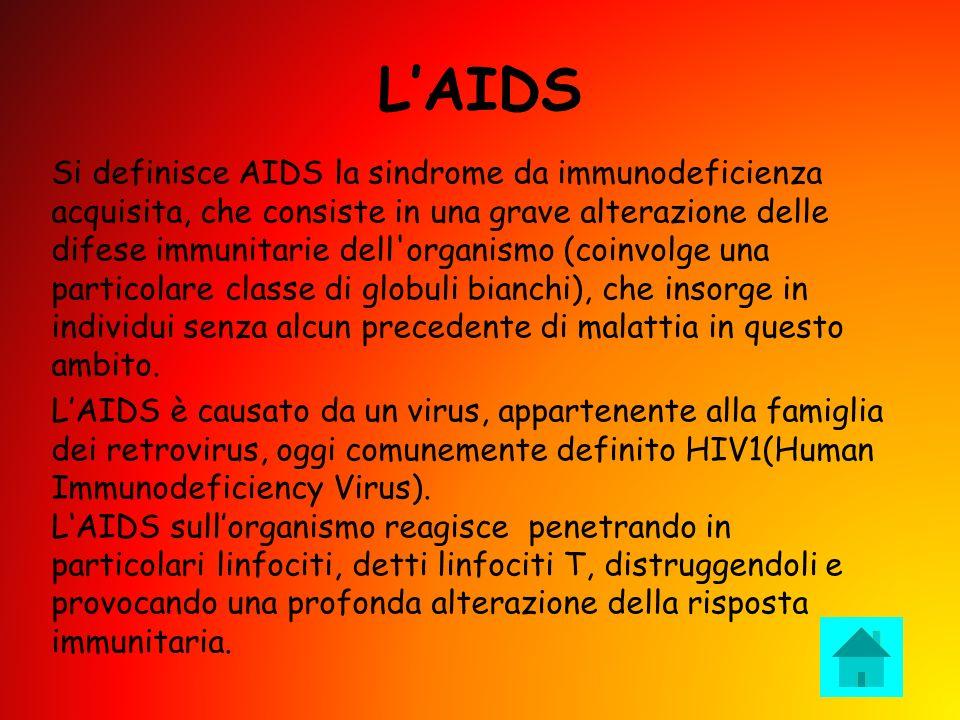 LAIDS Si definisce AIDS la sindrome da immunodeficienza acquisita, che consiste in una grave alterazione delle difese immunitarie dell organismo (coinvolge una particolare classe di globuli bianchi), che insorge in individui senza alcun precedente di malattia in questo ambito.