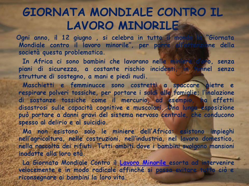 GIORNATA MONDIALE CONTRO IL LAVORO MINORILE Ogni anno, il 12 giugno, si celebra in tutto il mondo la Giornata Mondiale contro il lavoro minorile, per porre allattenzione della società questa problematica.