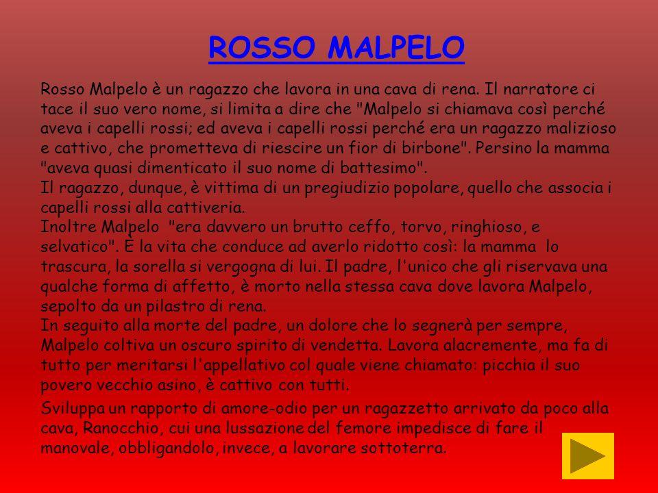 ROSSO MALPELO Rosso Malpelo è un ragazzo che lavora in una cava di rena. Il narratore ci tace il suo vero nome, si limita a dire che