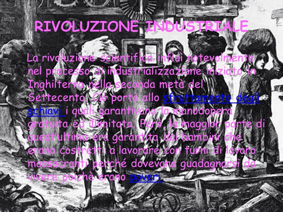 RIVOLUZIONE INDUSTRIALE La rivoluzione scientifica influì notevolmente nel processo di industrializzazione iniziato in Inghilterra nella seconda metà del Settecento.